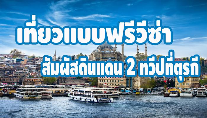 เที่ยวแบบฟรีวีซ่า สัมผัสดินแดน 2 ทวีปที่ตุรกี